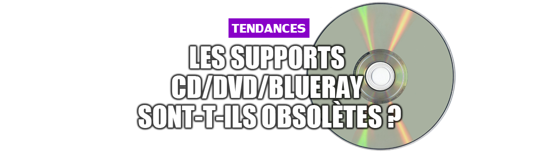Les supports CD/DVD/Blueray sont-t-ils obsolètes ?